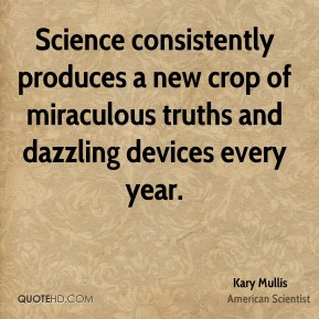Kary Mullis - Science consistently produces a new crop of miraculous truths and dazzling devices every year.