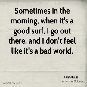 Sometimes in the morning, when it's a good surf, I go out there, and I don't feel like it's a bad world.
