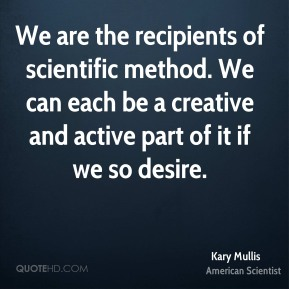 Kary Mullis - We are the recipients of scientific method. We can each be a creative and active part of it if we so desire.