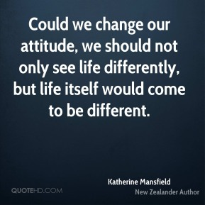 Katherine Mansfield - Could we change our attitude, we should not only see life differently, but life itself would come to be different.