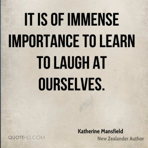 It is of immense importance to learn to laugh at ourselves.