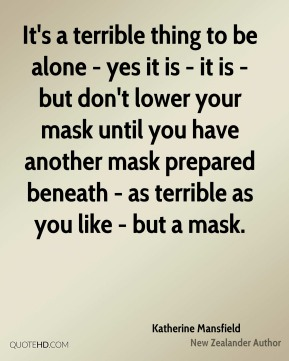 It's a terrible thing to be alone - yes it is - it is - but don't lower your mask until you have another mask prepared beneath - as terrible as you like - but a mask.