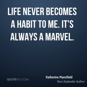 Katherine Mansfield - Life never becomes a habit to me. It's always a marvel.