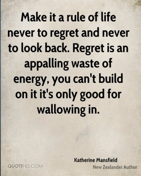 Make it a rule of life never to regret and never to look back. Regret is an appalling waste of energy, you can't build on it it's only good for wallowing in.