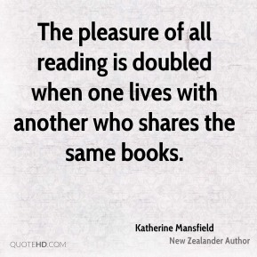 Katherine Mansfield - The pleasure of all reading is doubled when one lives with another who shares the same books.