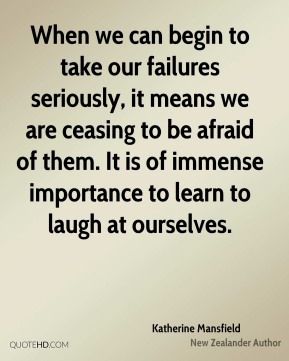 Katherine Mansfield - When we can begin to take our failures seriously, it means we are ceasing to be afraid of them. It is of immense importance to learn to laugh at ourselves.