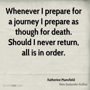 Whenever I prepare for a journey I prepare as though for death. Should I never return, all is in order.