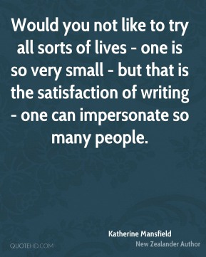 Would you not like to try all sorts of lives - one is so very small - but that is the satisfaction of writing - one can impersonate so many people.