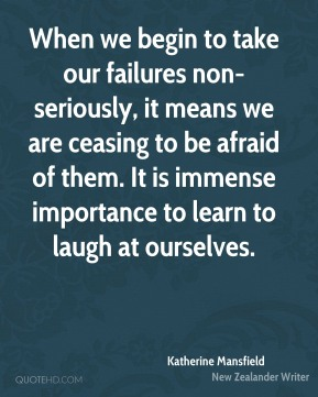 Katherine Mansfield  - When we begin to take our failures non-seriously, it means we are ceasing to be afraid of them. It is immense importance to learn to laugh at ourselves.
