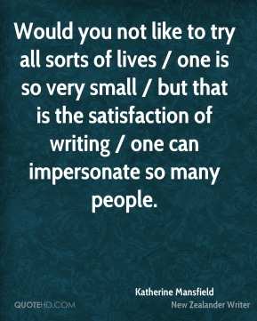 Katherine Mansfield  - Would you not like to try all sorts of lives / one is so very small / but that is the satisfaction of writing / one can impersonate so many people.