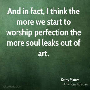 And in fact, I think the more we start to worship perfection the more soul leaks out of art.