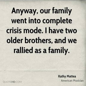 Anyway, our family went into complete crisis mode. I have two older brothers, and we rallied as a family.