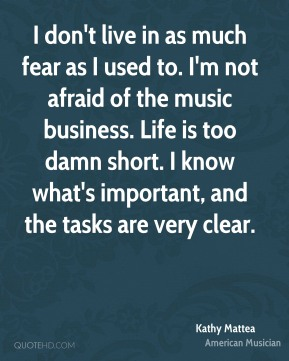 I don't live in as much fear as I used to. I'm not afraid of the music business. Life is too damn short. I know what's important, and the tasks are very clear.
