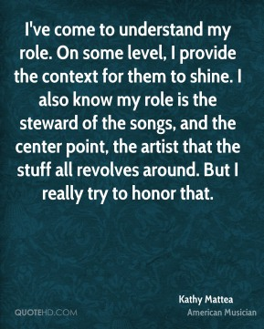 Kathy Mattea - I've come to understand my role. On some level, I provide the context for them to shine. I also know my role is the steward of the songs, and the center point, the artist that the stuff all revolves around. But I really try to honor that.