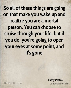 So all of these things are going on that make you wake up and realize you are a mortal person. You can choose to cruise through your life, but if you do, you're going to open your eyes at some point, and it's gone.