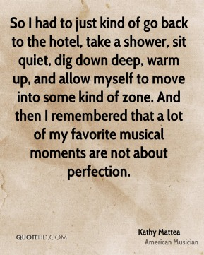 So I had to just kind of go back to the hotel, take a shower, sit quiet, dig down deep, warm up, and allow myself to move into some kind of zone. And then I remembered that a lot of my favorite musical moments are not about perfection.