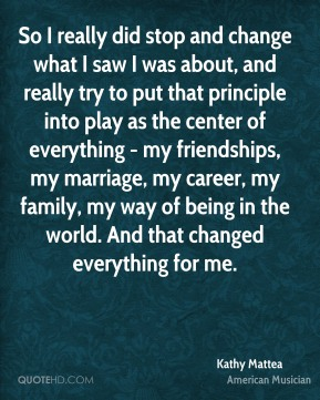 So I really did stop and change what I saw I was about, and really try to put that principle into play as the center of everything - my friendships, my marriage, my career, my family, my way of being in the world. And that changed everything for me.