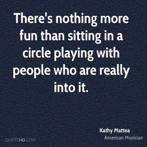 There's nothing more fun than sitting in a circle playing with people who are really into it.
