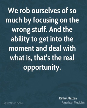 Kathy Mattea - We rob ourselves of so much by focusing on the wrong stuff. And the ability to get into the moment and deal with what is, that's the real opportunity.