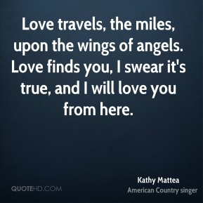 Kathy Mattea  - Love travels, the miles, upon the wings of angels. Love finds you, I swear it's true, and I will love you from here.