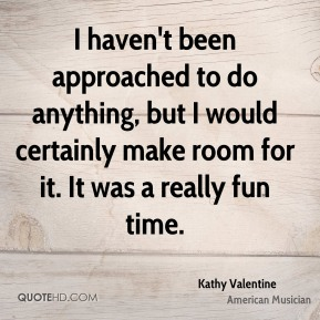 Kathy Valentine - I haven't been approached to do anything, but I would certainly make room for it. It was a really fun time.