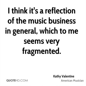 I think it's a reflection of the music business in general, which to me seems very fragmented.