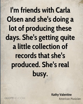 Kathy Valentine - I'm friends with Carla Olsen and she's doing a lot of producing these days. She's getting quite a little collection of records that she's produced. She's real busy.