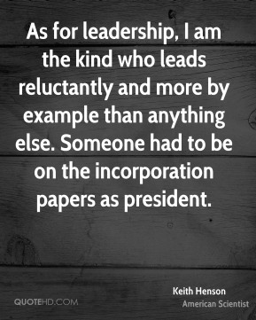 As for leadership, I am the kind who leads reluctantly and more by example than anything else. Someone had to be on the incorporation papers as president.