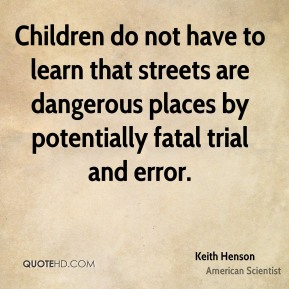 Keith Henson - Children do not have to learn that streets are dangerous places by potentially fatal trial and error.