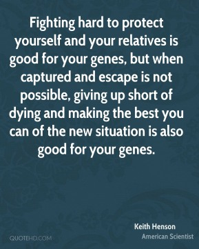 Fighting hard to protect yourself and your relatives is good for your genes, but when captured and escape is not possible, giving up short of dying and making the best you can of the new situation is also good for your genes.