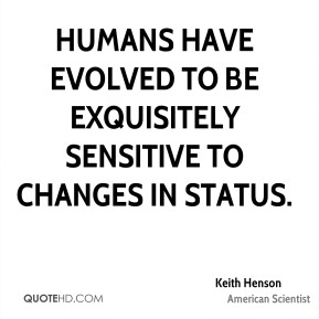 Humans have evolved to be exquisitely sensitive to changes in status.