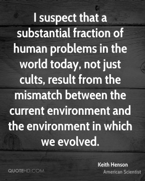 Keith Henson - I suspect that a substantial fraction of human problems in the world today, not just cults, result from the mismatch between the current environment and the environment in which we evolved.
