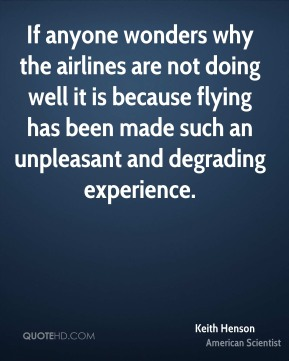 If anyone wonders why the airlines are not doing well it is because flying has been made such an unpleasant and degrading experience.