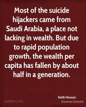 Most of the suicide hijackers came from Saudi Arabia, a place not lacking in wealth. But due to rapid population growth, the wealth per capita has fallen by about half in a generation.