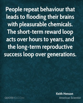 People repeat behaviour that leads to flooding their brains with pleasurable chemicals. The short-term reward loop acts over hours to years, and the long-term reproductive success loop over generations.
