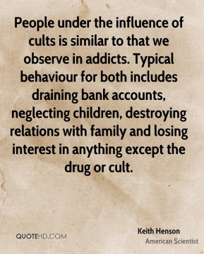 People under the influence of cults is similar to that we observe in addicts. Typical behaviour for both includes draining bank accounts, neglecting children, destroying relations with family and losing interest in anything except the drug or cult.