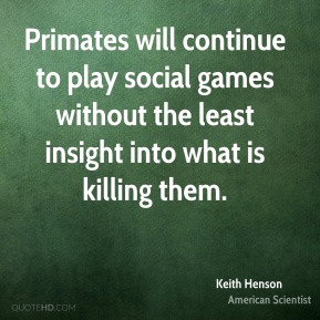 Primates will continue to play social games without the least insight into what is killing them.