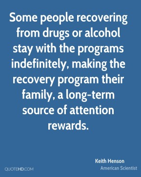 Some people recovering from drugs or alcohol stay with the programs indefinitely, making the recovery program their family, a long-term source of attention rewards.