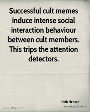 Keith Henson - Successful cult memes induce intense social interaction behaviour between cult members. This trips the attention detectors.