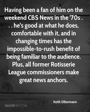 Keith Olbermann  - Having been a fan of him on the weekend CBS News in the '70s . . . he's good at what he does, comfortable with it, and in changing times has the impossible-to-rush benefit of being familiar to the audience. Plus, all former Rotisserie League commissioners make great news anchors.