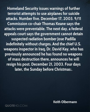 Keith Olbermann  - Homeland Security issues warnings of further terrorist attempts to use airplanes for suicide attacks. Number five. December 17, 2003. 9/11 Commission co-chair Thomas Keane says the attacks were preventable. The next day, a federal appeals court says the government cannot detain suspected radiation bomber Jose Padilla indefinitely without charges. And the chief U.S. weapons inspector in Iraq, Dr. David Kay, who has previously announced he has found no weapons of mass destruction there, announces he will resign his post. December 21, 2003. Four days later, the Sunday before Christmas:.