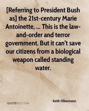 Keith Olbermann  - [Referring to President Bush as] the 21st-century Marie Antoinette, ... This is the law-and-order and terror government. But it can't save our citizens from a biological weapon called standing water.