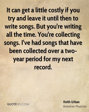 Keith Urban - It can get a little costly if you try and leave it until then to write songs. But you're writing all the time. You're collecting songs. I've had songs that have been collected over a two-year period for my next record.