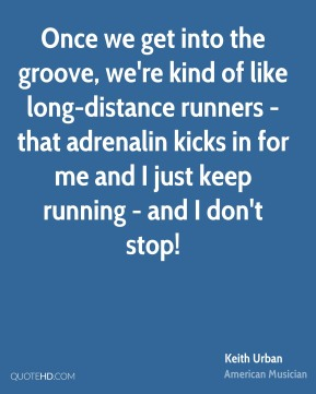 Keith Urban - Once we get into the groove, we're kind of like long-distance runners - that adrenalin kicks in for me and I just keep running - and I don't stop!