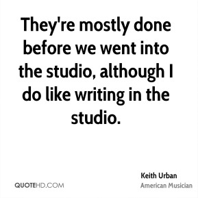 Keith Urban - They're mostly done before we went into the studio, although I do like writing in the studio.