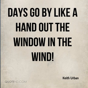 Days go by like a hand out the window in the wind!