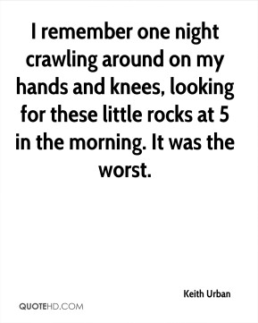 Keith Urban  - I remember one night crawling around on my hands and knees, looking for these little rocks at 5 in the morning. It was the worst.