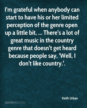 I'm grateful when anybody can start to have his or her limited perception of the genre open up a little bit, ... There's a lot of great music in the country genre that doesn't get heard because people say, 'Well, I don't like country.'.