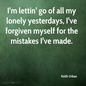 Keith Urban  - I'm lettin' go of all my lonely yesterdays, I've forgiven myself for the mistakes I've made.