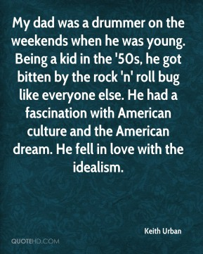 My dad was a drummer on the weekends when he was young. Being a kid in the '50s, he got bitten by the rock 'n' roll bug like everyone else. He had a fascination with American culture and the American dream. He fell in love with the idealism.